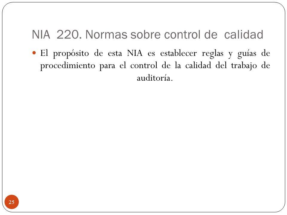NIA 220. Normas sobre control de calidad El propósito de esta NIA es establecer reglas y guías de procedimiento para el control de la calidad del trab
