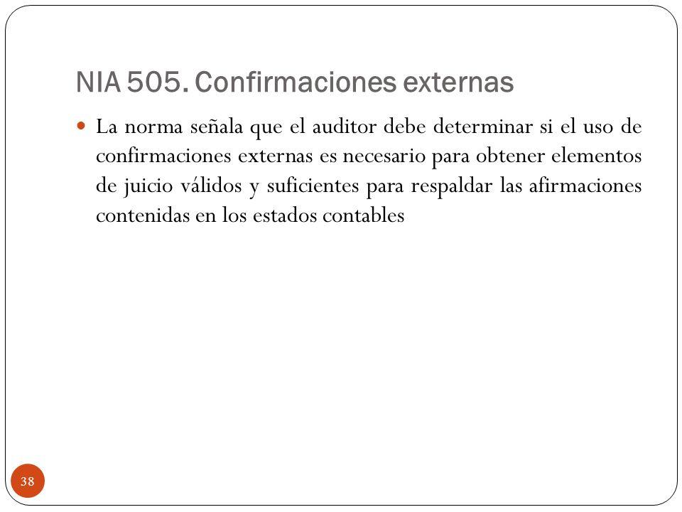 NIA 505. Confirmaciones externas La norma señala que el auditor debe determinar si el uso de confirmaciones externas es necesario para obtener element