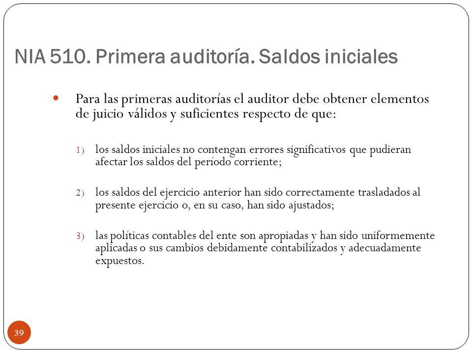 NIA 510. Primera auditoría. Saldos iniciales Para las primeras auditorías el auditor debe obtener elementos de juicio válidos y suficientes respecto d