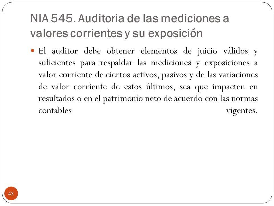 NIA 545. Auditoria de las mediciones a valores corrientes y su exposición El auditor debe obtener elementos de juicio válidos y suficientes para respa