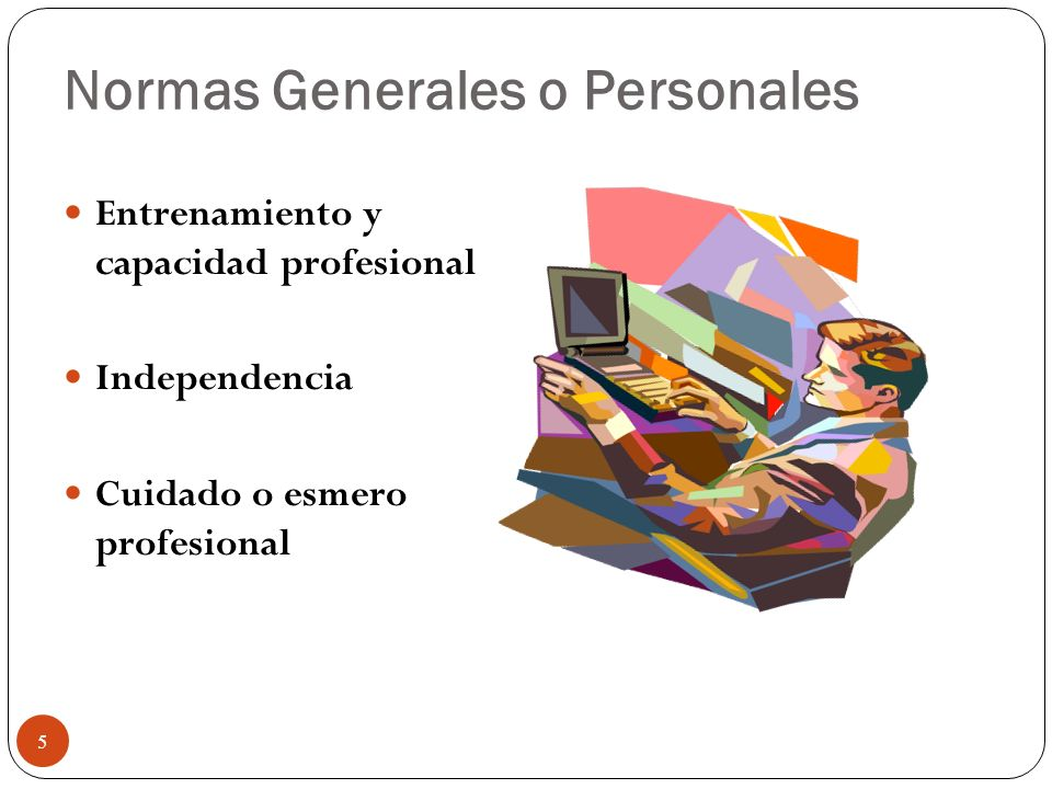 Normas Generales o Personales Entrenamiento y capacidad profesional Independencia Cuidado o esmero profesional 5