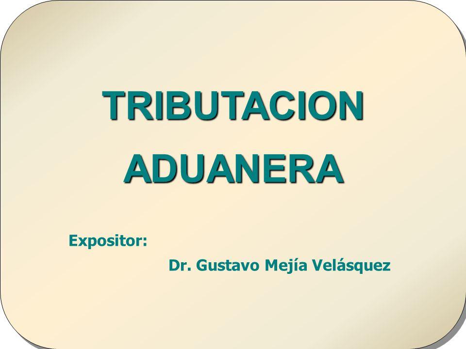 Doctor en Derecho Gustavo Mejía Velásquez TRIBUTACION ADUANERA Expositor: Dr. Gustavo Mejía Velásquez TRIBUTACION ADUANERA Expositor: Dr. Gustavo Mejí