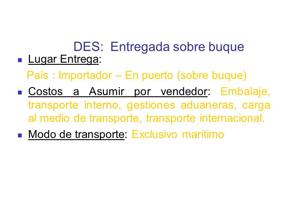 DES: Entregada sobre buque Lugar Entrega: País : Importador – En puerto (sobre buque) Costos a Asumir por vendedor: Embalaje, transporte interno, gest