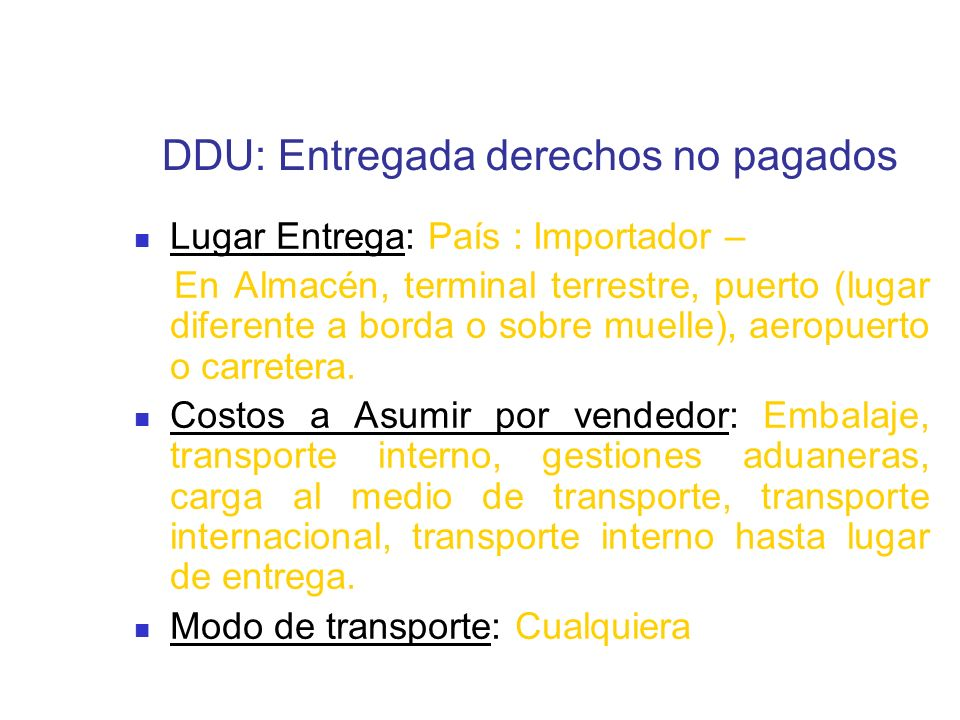 DDU: Entregada derechos no pagados Lugar Entrega: País : Importador – En Almacén, terminal terrestre, puerto (lugar diferente a borda o sobre muelle),