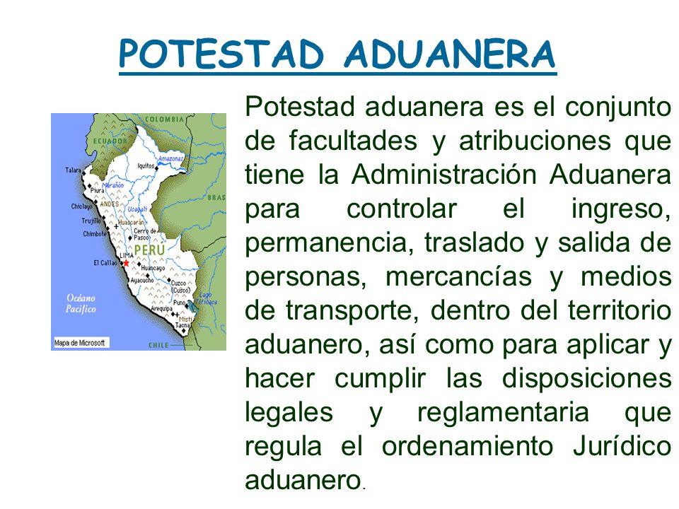 POTESTAD ADUANERA Potestad aduanera es el conjunto de facultades y atribuciones que tiene la Administración Aduanera para controlar el ingreso, perman
