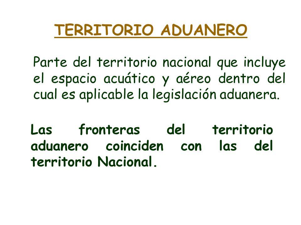 TERRITORIO ADUANERO Parte del territorio nacional que incluye el espacio acuático y aéreo dentro del cual es aplicable la legislación aduanera. Las fr