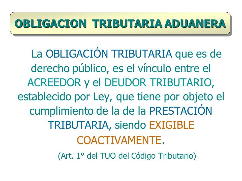 La OBLIGACIÓN TRIBUTARIA que es de derecho público, es el vínculo entre el ACREEDOR y el DEUDOR TRIBUTARIO, establecido por Ley, que tiene por objeto