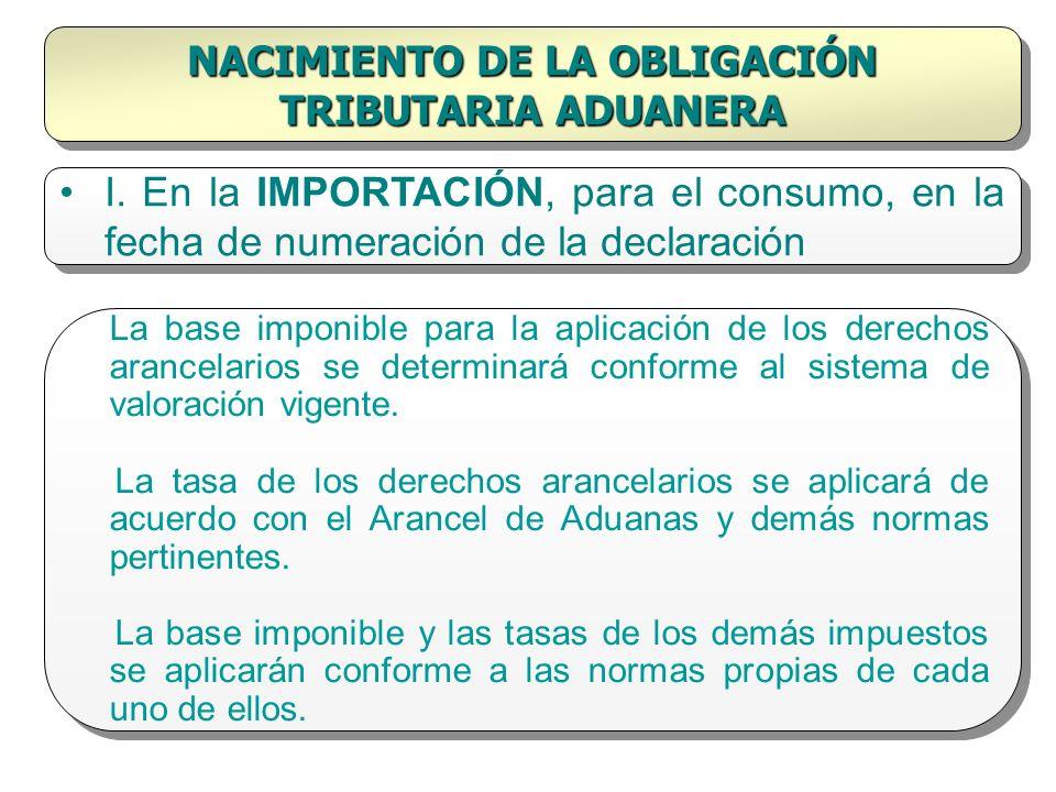 NACIMIENTO DE LA OBLIGACIÓN TRIBUTARIA ADUANERA I. En la IMPORTACIÓN, para el consumo, en la fecha de numeración de la declaración La base imponible p