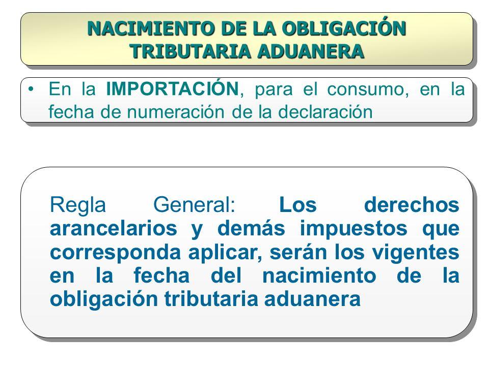 NACIMIENTO DE LA OBLIGACIÓN TRIBUTARIA ADUANERA En la IMPORTACIÓN, para el consumo, en la fecha de numeración de la declaración Regla General: Los der