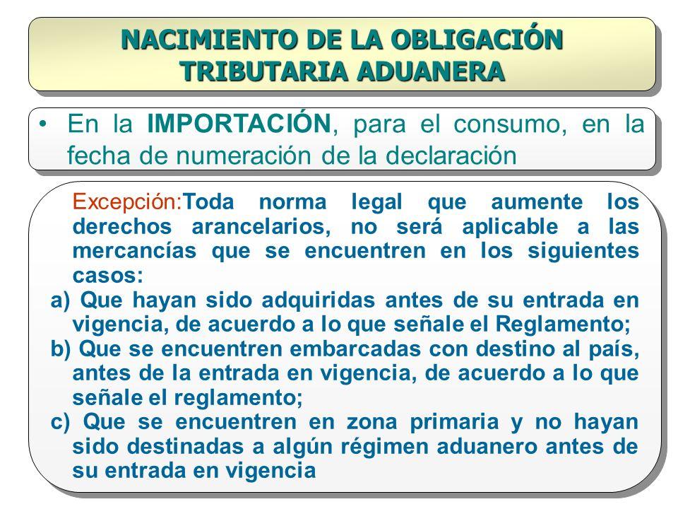 NACIMIENTO DE LA OBLIGACIÓN TRIBUTARIA ADUANERA En la IMPORTACIÓN, para el consumo, en la fecha de numeración de la declaración Excepción:Toda norma l