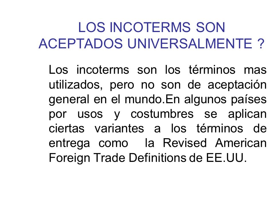 LOS INCOTERMS 2000 DE LA CCI Los incoterms 2000 de la CCI han buscado precisar deficiones, logrando afianzar su uso a nivel internacional.
