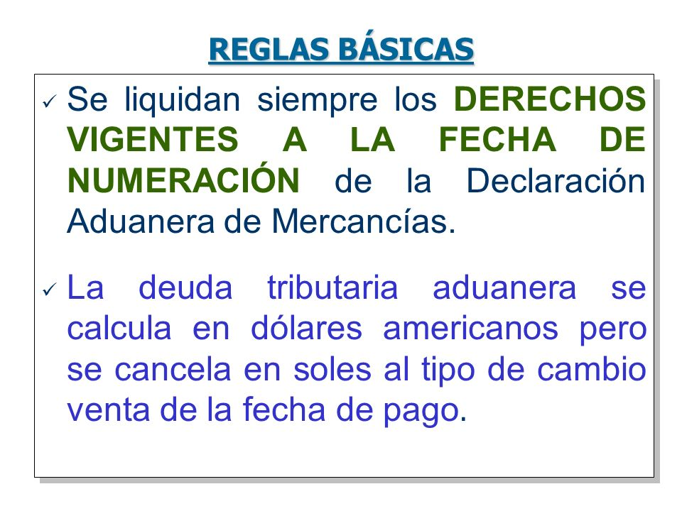 REGLAS BÁSICAS Se liquidan siempre los DERECHOS VIGENTES A LA FECHA DE NUMERACIÓN de la Declaración Aduanera de Mercancías. La deuda tributaria aduane