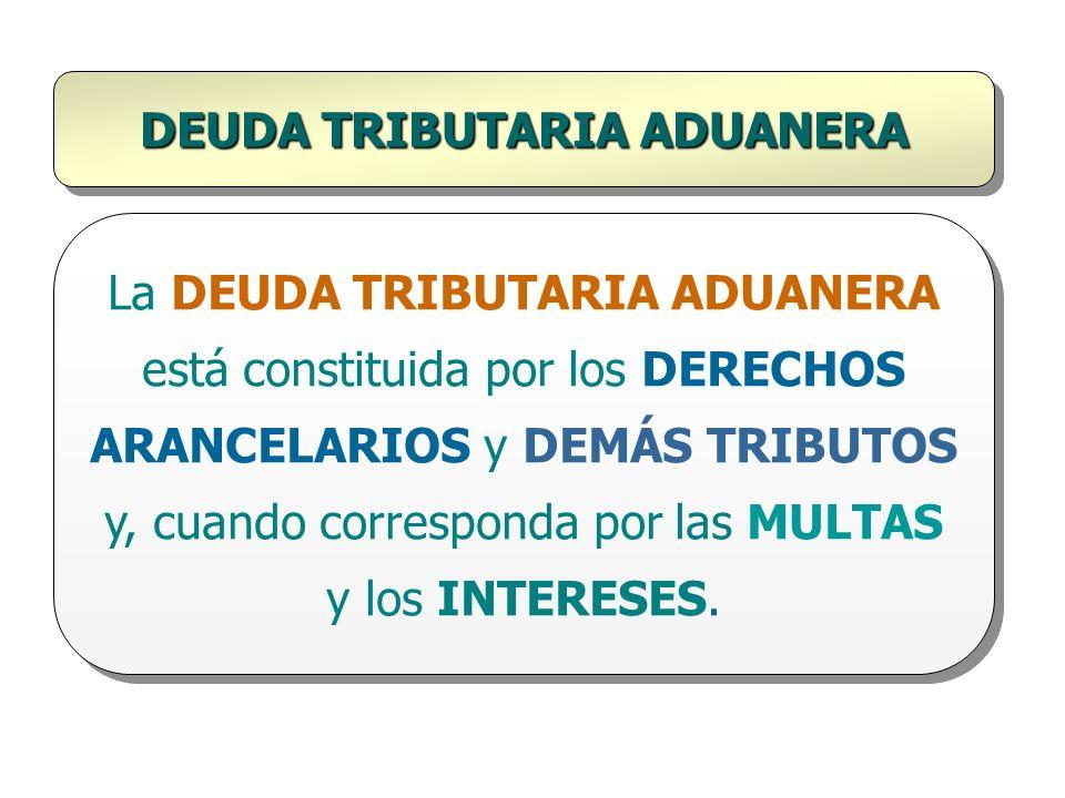 DEUDA TRIBUTARIA ADUANERA La DEUDA TRIBUTARIA ADUANERA está constituida por los DERECHOS ARANCELARIOS y DEMÁS TRIBUTOS y, cuando corresponda por las M