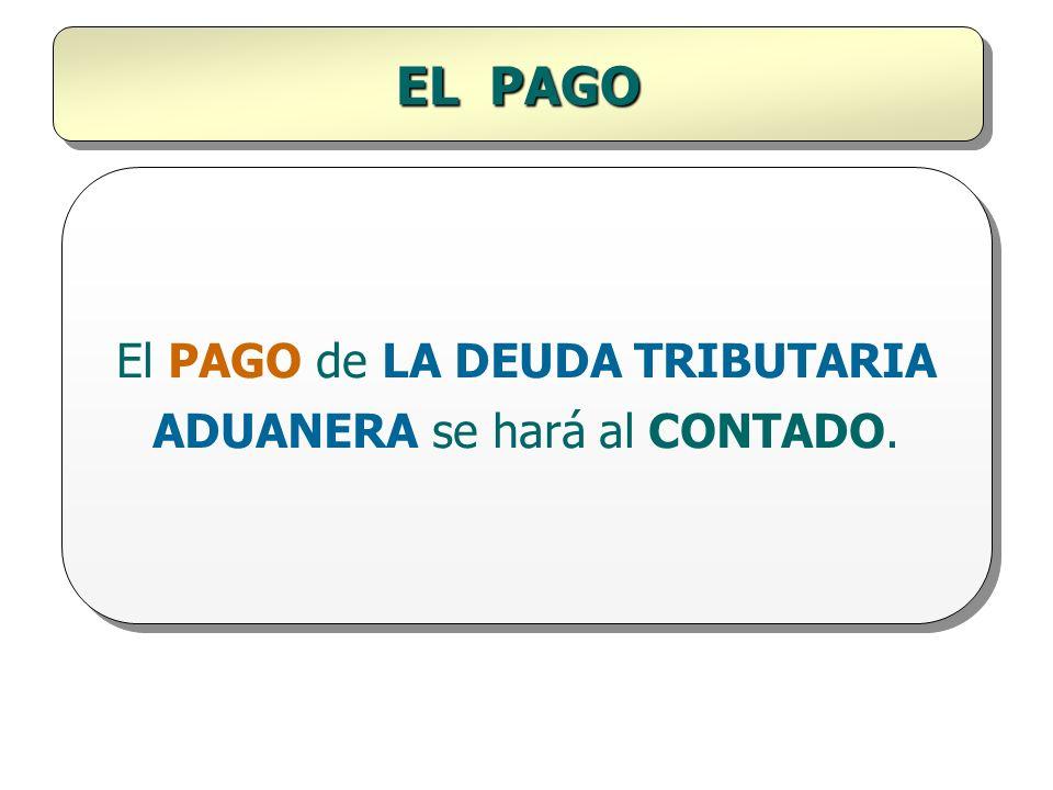 EL PAGO El PAGO de LA DEUDA TRIBUTARIA ADUANERA se hará al CONTADO.