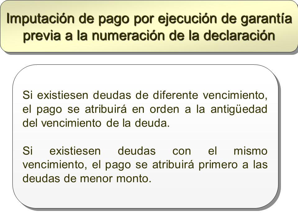 Imputación de pago por ejecución de garantía previa a la numeración de la declaración Si existiesen deudas de diferente vencimiento, el pago se atribu
