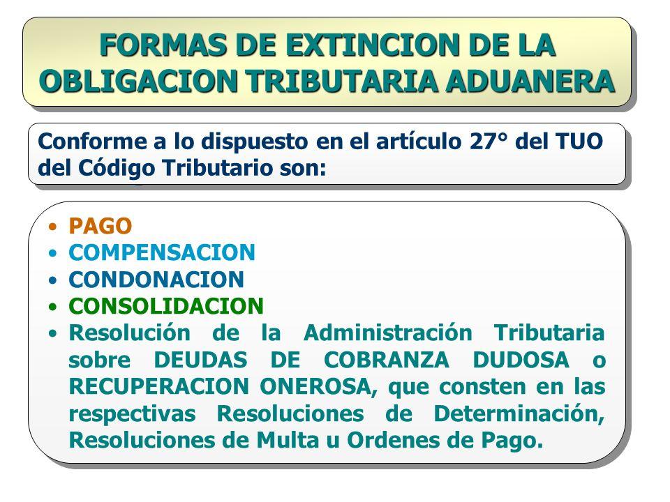 FORMAS DE EXTINCION DE LA OBLIGACION TRIBUTARIA ADUANERA Conforme a lo dispuesto en el artículo 27° del TUO del Código Tributario son: PAGO COMPENSACI