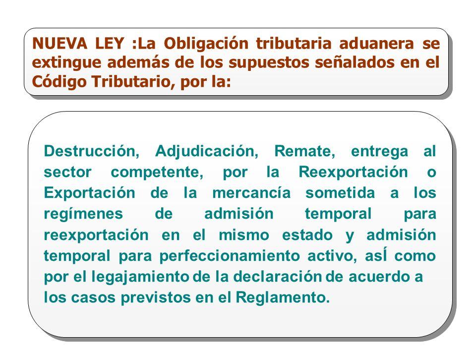 NUEVA LEY :La Obligación tributaria aduanera se extingue además de los supuestos señalados en el Código Tributario, por la: Destrucción, Adjudicación,