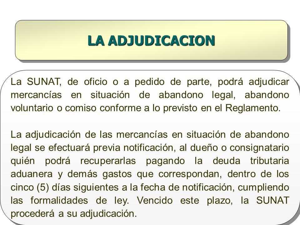 LA ADJUDICACION La SUNAT, de oficio o a pedido de parte, podrá adjudicar mercancías en situación de abandono legal, abandono voluntario o comiso confo