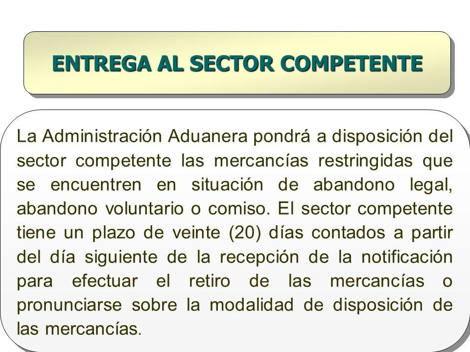 ENTREGA AL SECTOR COMPETENTE La Administración Aduanera pondrá a disposición del sector competente las mercancías restringidas que se encuentren en si