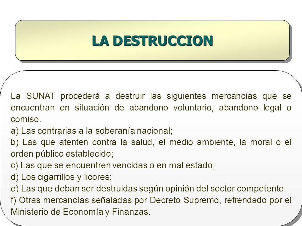 LA DESTRUCCION La SUNAT procederá a destruir las siguientes mercancías que se encuentran en situación de abandono voluntario, abandono legal o comiso.