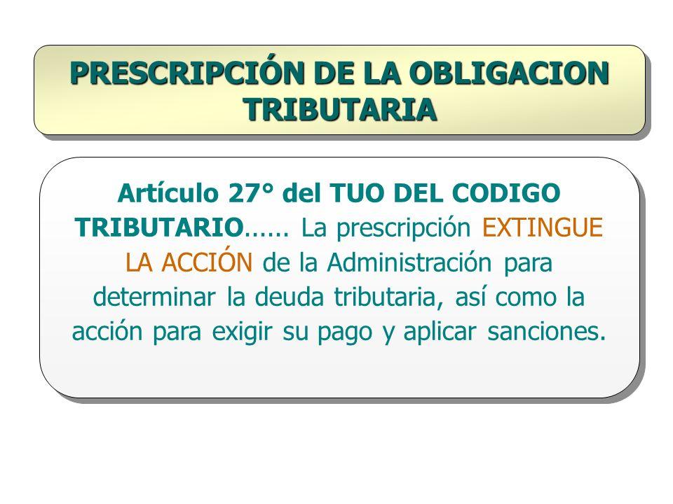 PRESCRIPCIÓN DE LA OBLIGACION TRIBUTARIA Artículo 27° del TUO DEL CODIGO TRIBUTARIO...... La prescripción EXTINGUE LA ACCIÓN de la Administración para