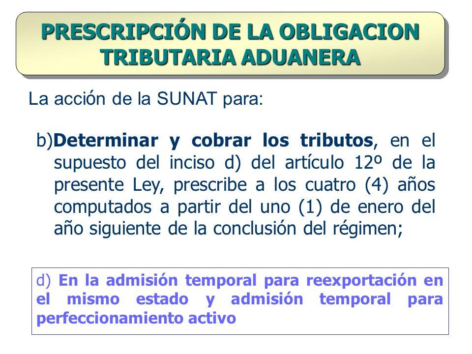 PRESCRIPCIÓN DE LA OBLIGACION TRIBUTARIA ADUANERA b)Determinar y cobrar los tributos, en el supuesto del inciso d) del artículo 12º de la presente Ley
