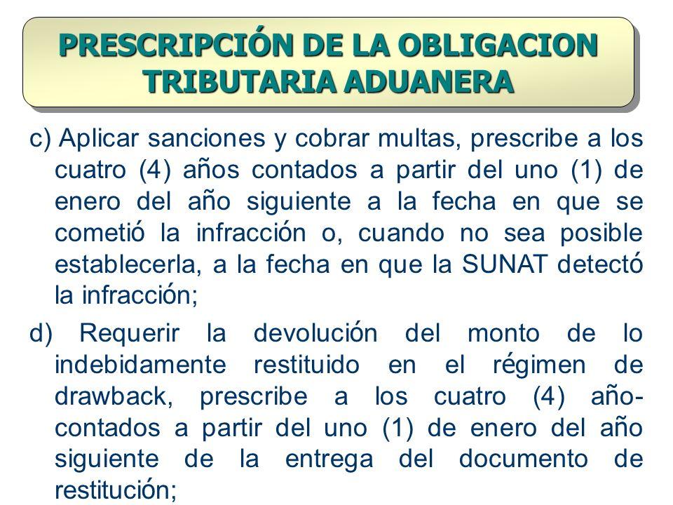 PRESCRIPCIÓN DE LA OBLIGACION TRIBUTARIA ADUANERA c) Aplicar sanciones y cobrar multas, prescribe a los cuatro (4) a ñ os contados a partir del uno (1