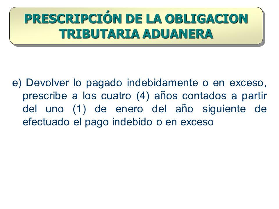 PRESCRIPCIÓN DE LA OBLIGACION TRIBUTARIA ADUANERA e) Devolver lo pagado indebidamente o en exceso, prescribe a los cuatro (4) a ñ os contados a partir