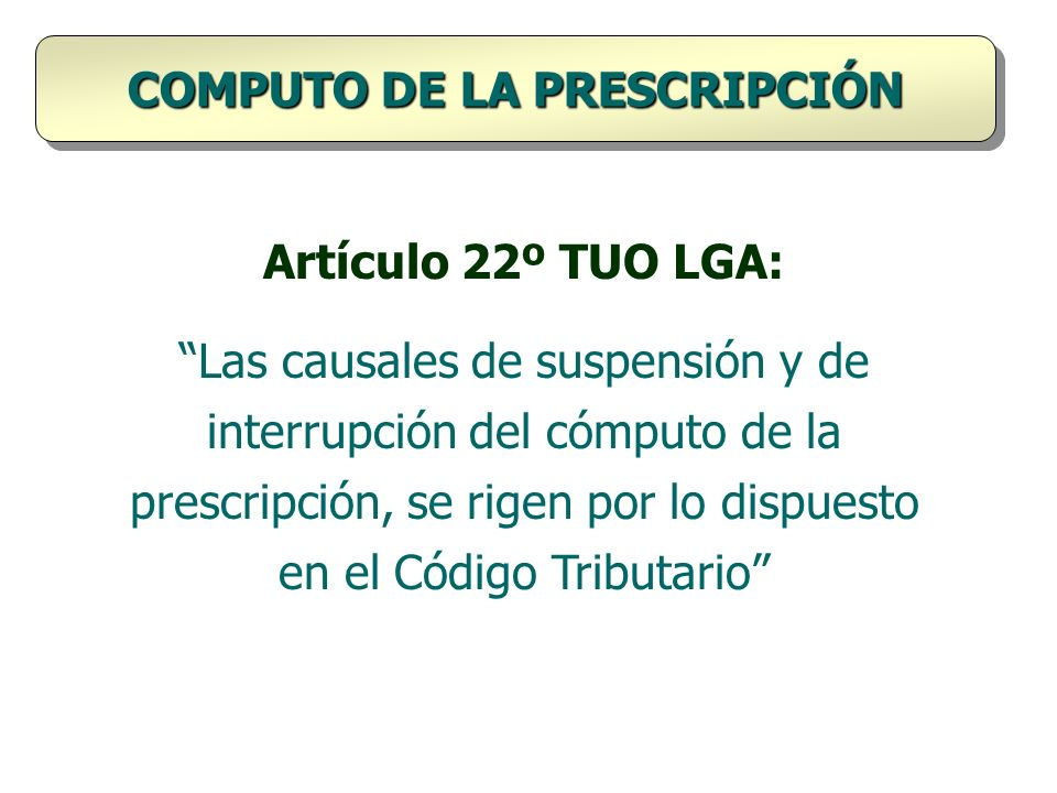 Artículo 22º TUO LGA: Las causales de suspensión y de interrupción del cómputo de la prescripción, se rigen por lo dispuesto en el Código Tributario C