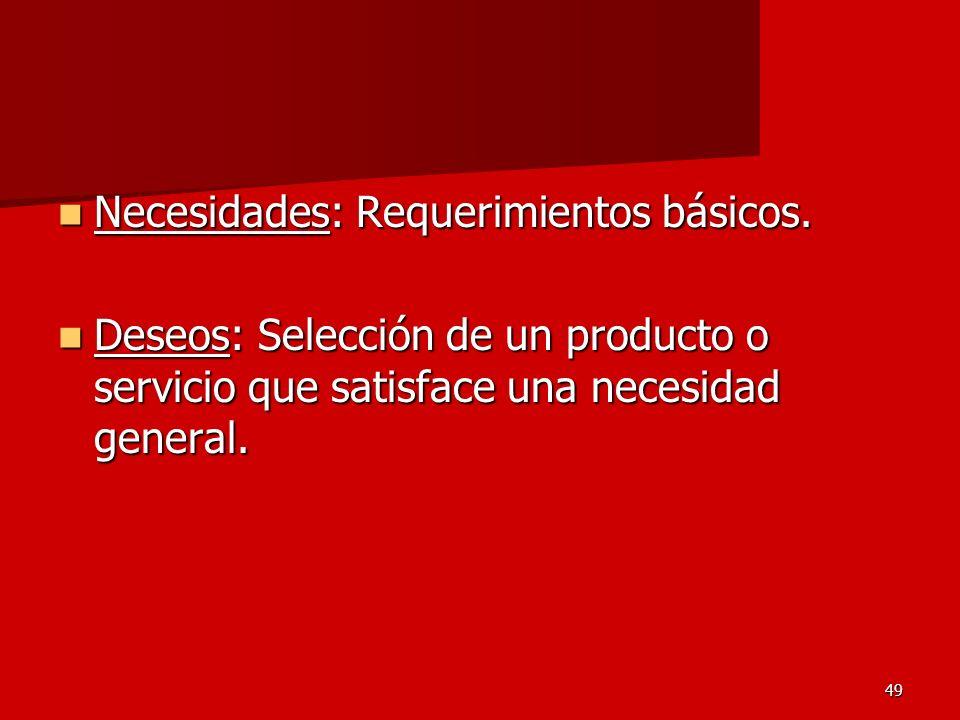 49 Necesidades: Requerimientos básicos. Necesidades: Requerimientos básicos. Deseos: Selección de un producto o servicio que satisface una necesidad g