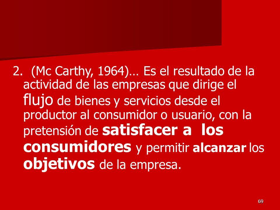 69 2. (Mc Carthy, 1964)… Es el resultado de la actividad de las empresas que dirige el flujo de bienes y servicios desde el productor al consumidor o