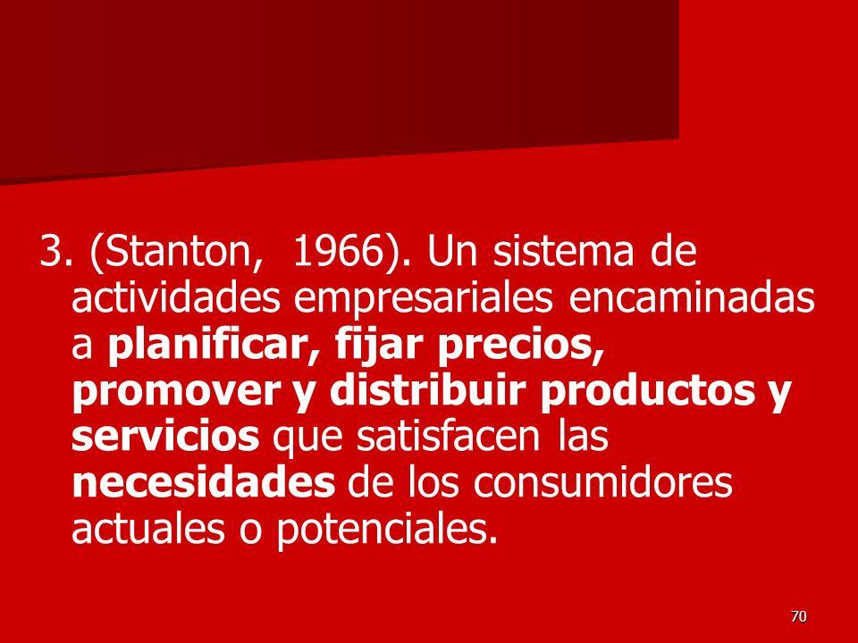 70 3. (Stanton, 1966). Un sistema de actividades empresariales encaminadas a planificar, fijar precios, promover y distribuir productos y servicios qu