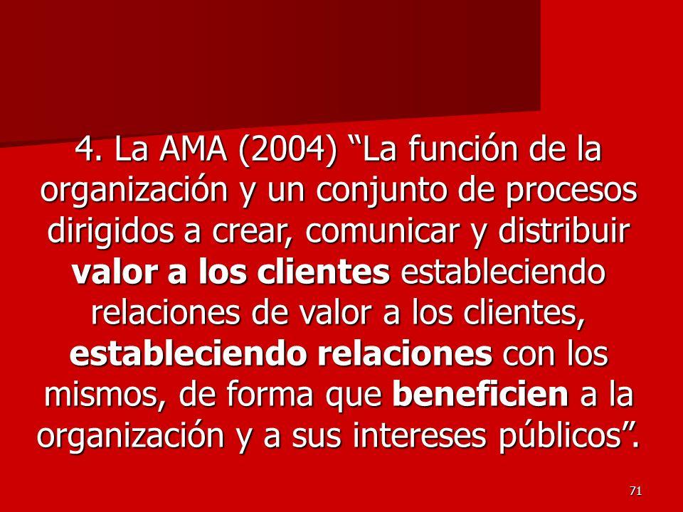 71 4. La AMA (2004) La función de la organización y un conjunto de procesos dirigidos a crear, comunicar y distribuir valor a los clientes establecien