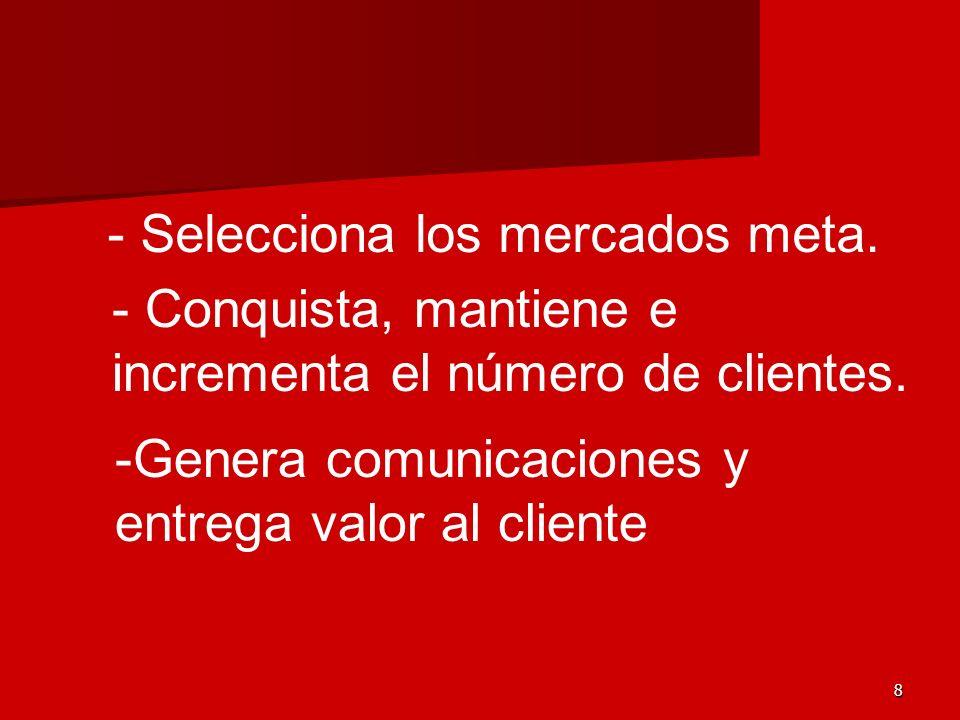 8 - Selecciona los mercados meta. - Conquista, mantiene e incrementa el número de clientes. -Genera comunicaciones y entrega valor al cliente
