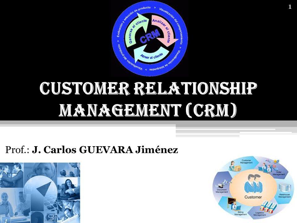 1 Customer Relationship Management (CRM) Prof.: J. Carlos GUEVARA Jiménez