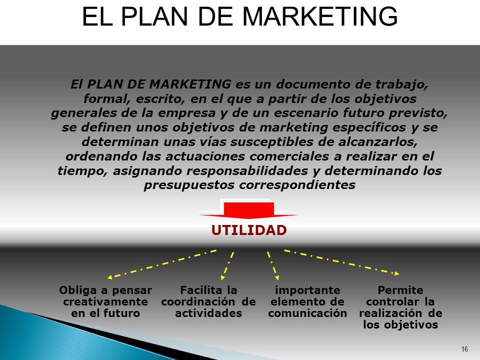 16 EL PLAN DE MARKETING El PLAN DE MARKETING es un documento de trabajo, formal, escrito, en el que a partir de los objetivos generales de la empresa