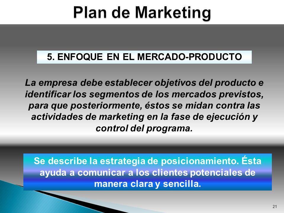21 5. ENFOQUE EN EL MERCADO-PRODUCTO La empresa debe establecer objetivos del producto e identificar los segmentos de los mercados previstos, para que
