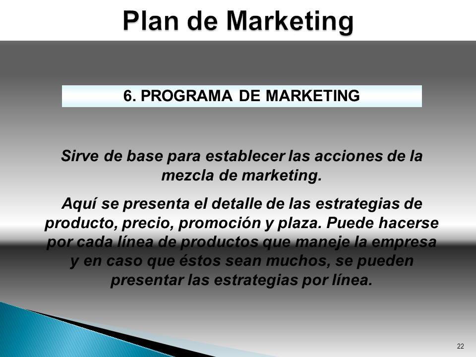 22 6. PROGRAMA DE MARKETING Sirve de base para establecer las acciones de la mezcla de marketing. Aquí se presenta el detalle de las estrategias de pr