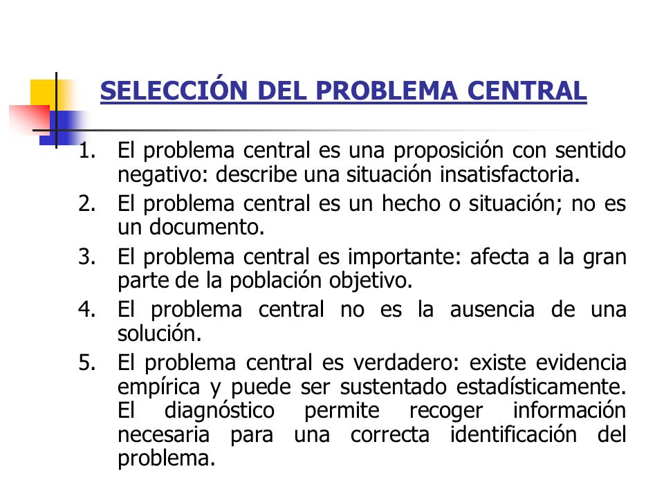 SELECCIÓN DEL PROBLEMA CENTRAL 1.El problema central es una proposición con sentido negativo: describe una situación insatisfactoria. 2.El problema ce