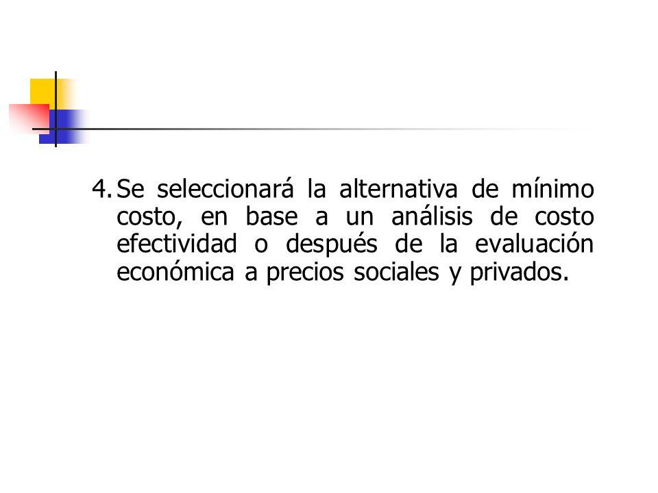 4.Se seleccionará la alternativa de mínimo costo, en base a un análisis de costo efectividad o después de la evaluación económica a precios sociales y