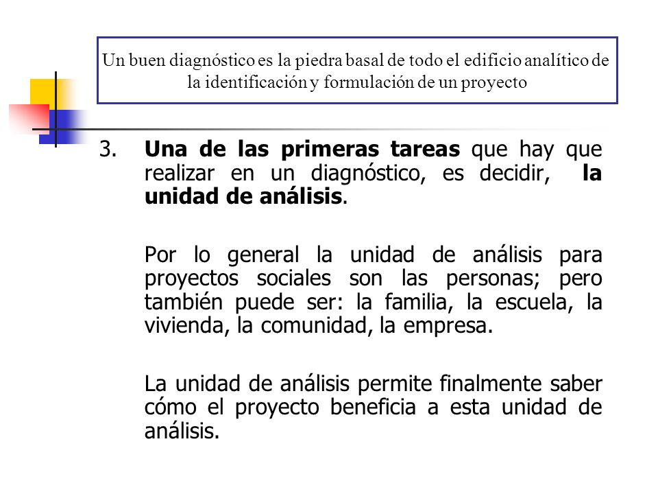 3.Una de las primeras tareas que hay que realizar en un diagnóstico, es decidir, la unidad de análisis. Por lo general la unidad de análisis para proy
