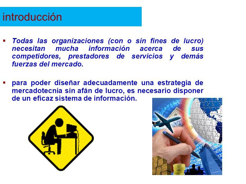 introducción Todas las organizaciones (con o sin fines de lucro) necesitan mucha información acerca de sus competidores, prestadores de servicios y de
