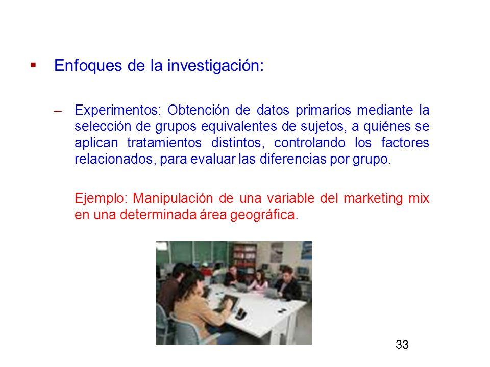 Enfoques de la investigación: –Experimentos: Obtención de datos primarios mediante la selección de grupos equivalentes de sujetos, a quiénes se aplica