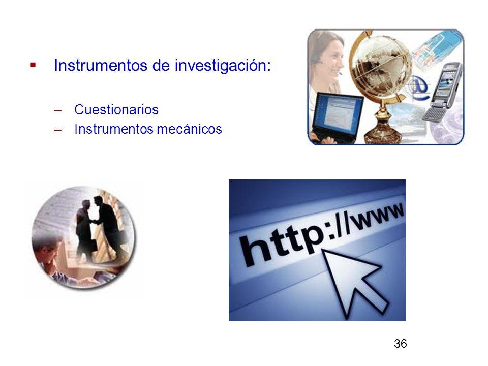 Instrumentos de investigación: –Cuestionarios –Instrumentos mecánicos 36