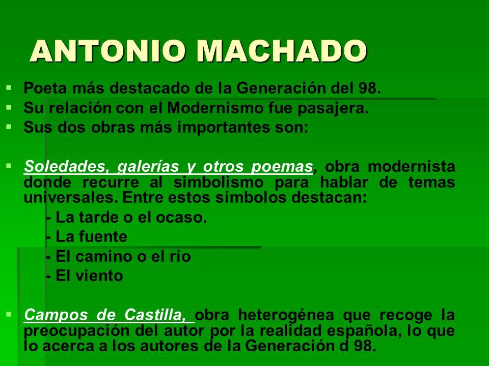ANTONIO MACHADO Poeta más destacado de la Generación del 98. Su relación con el Modernismo fue pasajera. Sus dos obras más importantes son: Soledades,