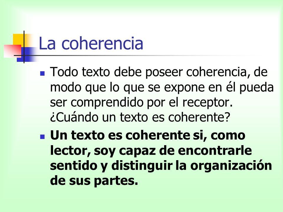 La coherencia Todo texto debe poseer coherencia, de modo que lo que se expone en él pueda ser comprendido por el receptor. ¿Cuándo un texto es coheren