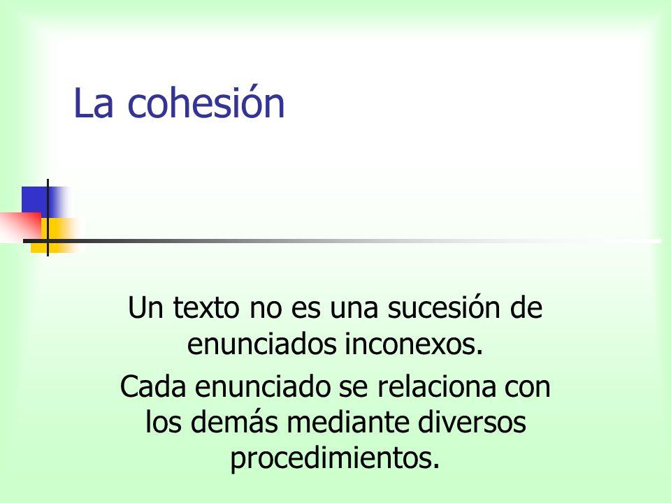 La cohesión Un texto no es una sucesión de enunciados inconexos. Cada enunciado se relaciona con los demás mediante diversos procedimientos.
