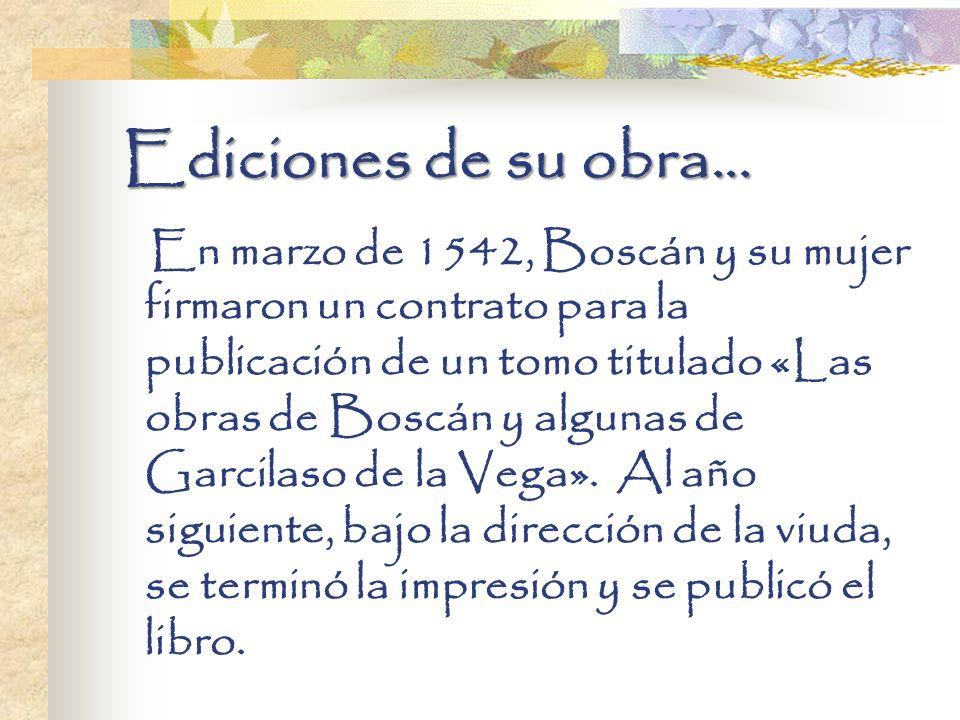 Ediciones de su obra... En marzo de 1542, Boscán y su mujer firmaron un contrato para la publicación de un tomo titulado «Las obras de Boscán y alguna