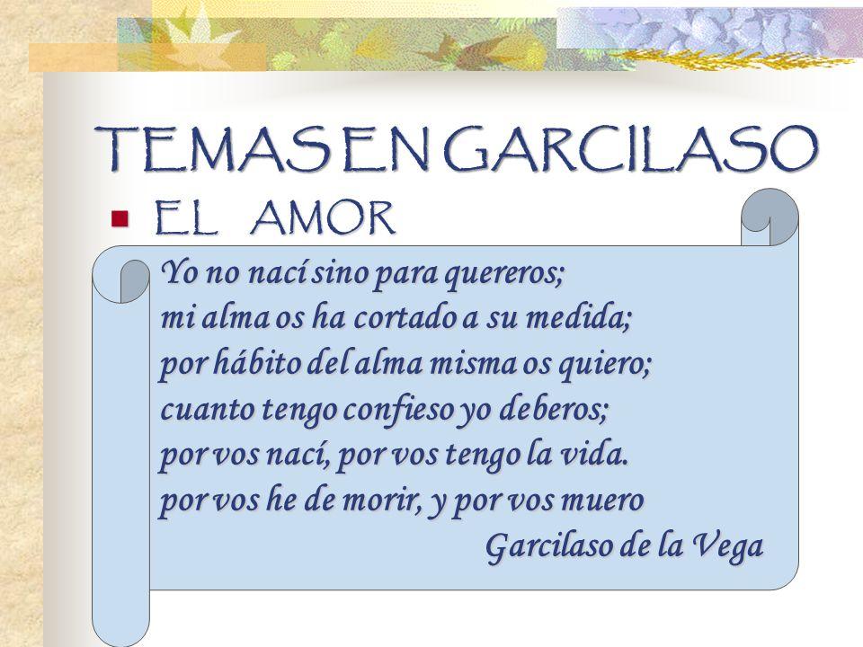 TEMAS EN GARCILASO EL AMOR EL AMOR Yo no nací sino para quereros; mi alma os ha cortado a su medida; por hábito del alma misma os quiero; cuanto tengo