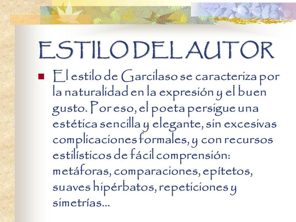 ESTILO DEL AUTOR El estilo de Garcilaso se caracteriza por la naturalidad en la expresión y el buen gusto. Por eso, el poeta persigue una estética sen